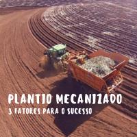 TRÊS FATORES IMPORTANTES PARA O SUCESSO DO PLANTIO MECANIZADO